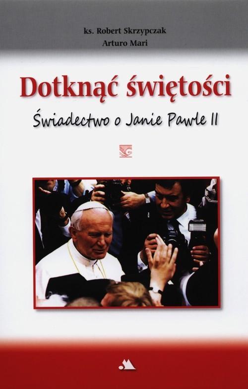 okładka Dotknąć świętości Świadectwo o Janie Pawle II, Książka   Arturo Mari, Robert Skrzypczak