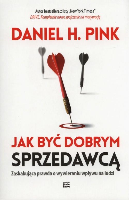 okładka Jak być dobrym sprzedawcą Zaskakująca prawda o wywieraniu wpływu na ludzi, Książka | Daniel H. Pink