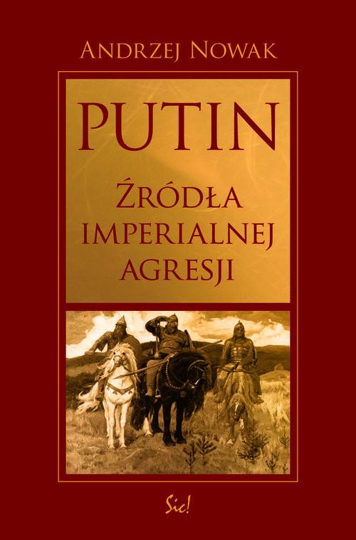 okładka Putin źródła imperialnej agresji, Książka   Andrzej Nowak