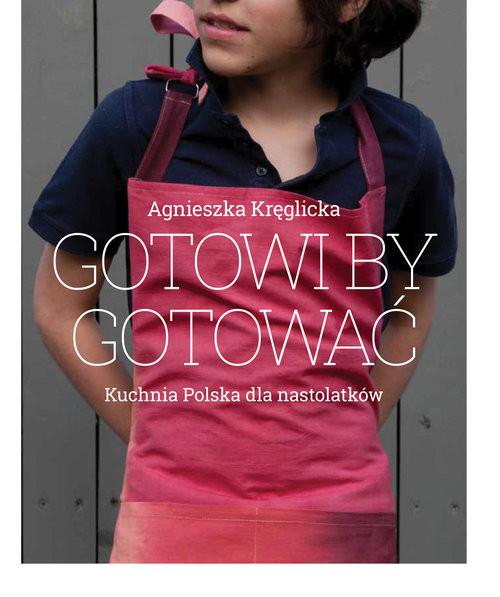okładka Gotowi by gotować Domowa kuchnia polska dla nastolatków, Książka   Agnieszka Kręglicka