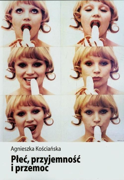 okładka Płeć przyjemność i przemoc Kształtowanie wiedzy eksperckiej o seksualności w Polsceksiążka |  | Kościańska Agnieszka