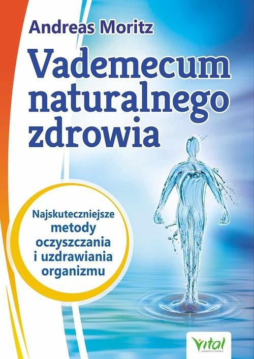okładka Vademecum naturalnego zdrowia Najskuteczniejsze metody oczyszczania i uzdrawiania organizmu, Książka | Andreas Moritz, John Hornecker