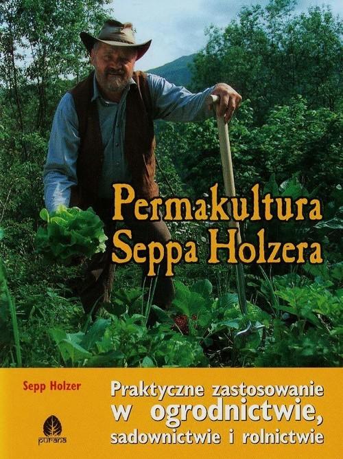 okładka Permakultura Seppa Holzera Praktyczne zastosowanie w ogrodnictwie, sadownictwie i rolnictwieksiążka |  | Holzer Sepp