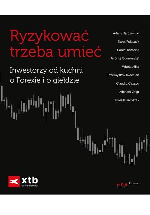 okładka Ryzykować trzeba umieć Inwestorzy od kuchni o Forexie i o giełdzie, Książka   Praca Zbiorowa