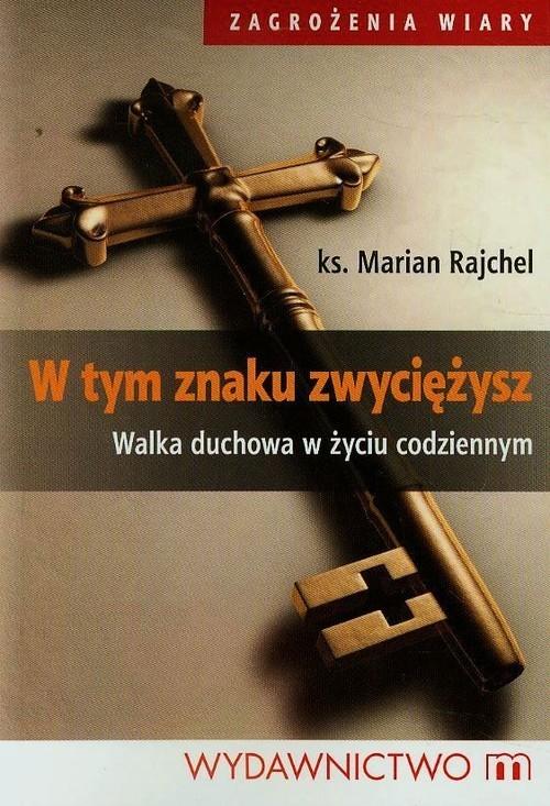 okładka W tym znaku zwyciężysz Walka duchowa w życiu codziennym, Książka   Rajchel Marian