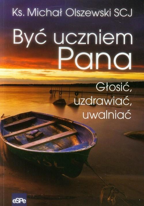 okładka Być uczniem Pana Głosić, uzdrawiać, uwalniać, Książka | Olszewski Michał