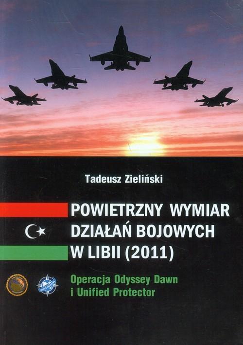 okładka Powietrzny wymiar działań bojowych w Libii (2011) Operacja Odyssey Dawn i Unified protector, Książka | Zieliński Tadeusz