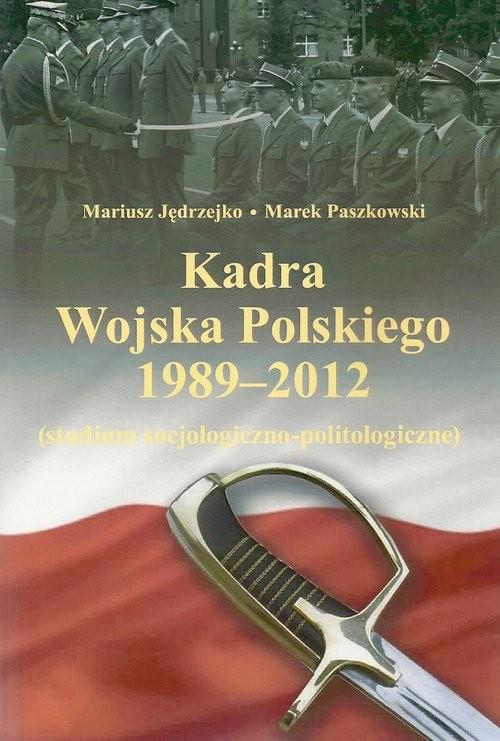 okładka Kadra Wojska Polskiego 1989-2012 Studium socjologiczno-politologiczneksiążka      Mariusz Jędrzejko, Marek Paszkowski
