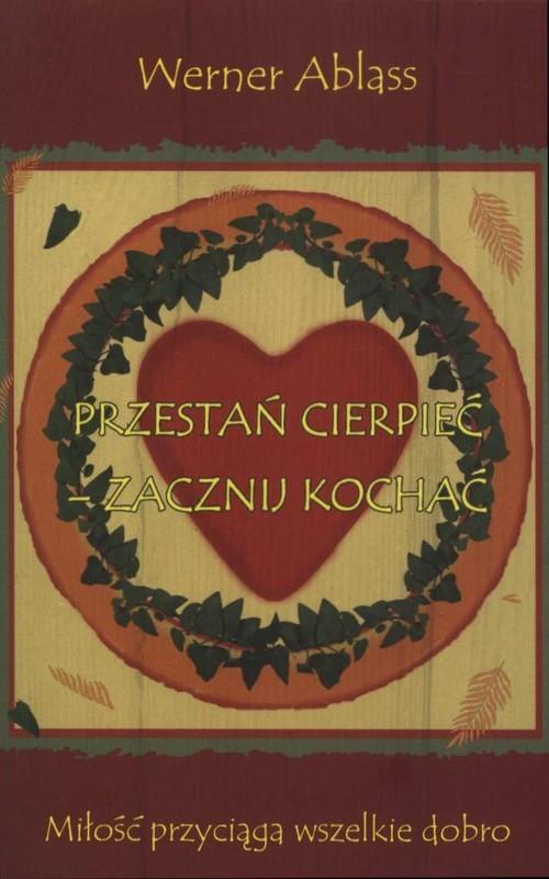 okładka Przestań cierpieć - zacznij kochać Miłość przyciąga wszelkie dobroksiążka      Ablass Werner