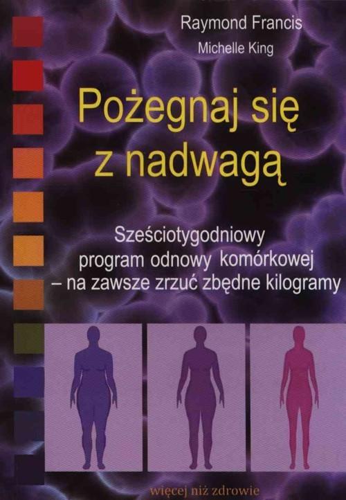okładka Pożegnaj się z nadwagą Sześciotygodniowy program odnowy komórkowej, Książka | Raymond Francis, Michelle King