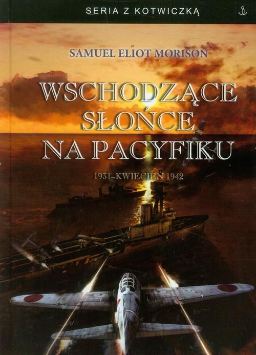 okładka Wschodzące słońce na Pacyfiku 1931 - Kwiecień 1942, Książka   Samuel Eliot Morison