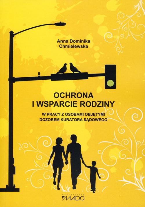 okładka Ochrona i wsparcie rodziny w pracy z osobami objętymi dozorem kuratora sądowego, Książka | Anna Dominika Chmielewska