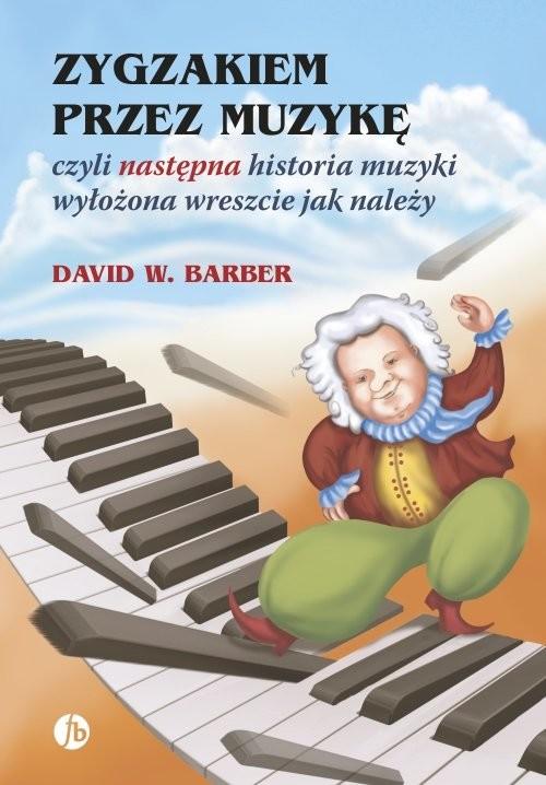 okładka Zygzakiem przez muzykę czyli następna historia muzyki wyłożona wreszcie jak należy, Książka   David W. Barber