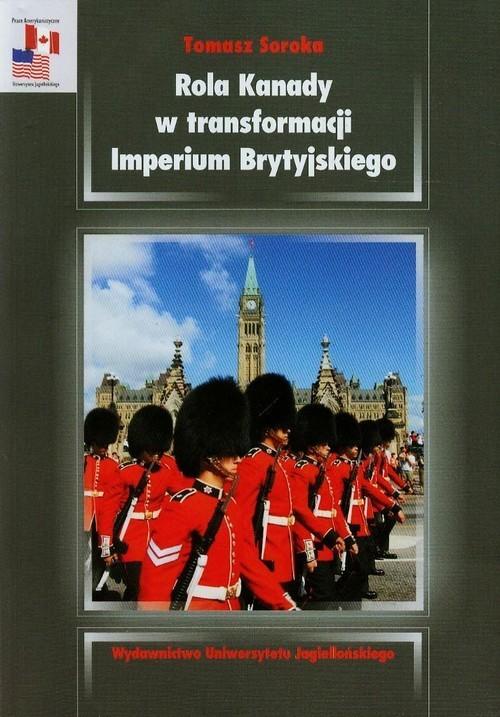 okładka Rola Kanady w transformacji Imperium Brytyjskiego Analiza stosunków kanadyjsko-brytyjskich w okresie międzywojennymksiążka |  | Tomasz  Soroka
