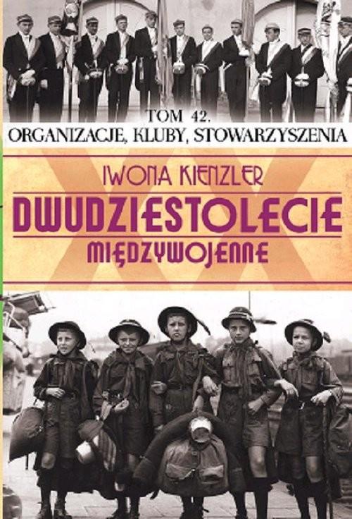 okładka Dwudziestolecie międzywojenne Tom 42 Organizacje, kluby, stowarzyszenia, Książka | Iwona Kienzler