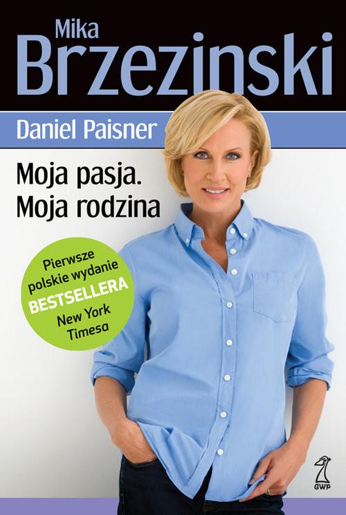 okładka Moja pasja Moja rodzina, Książka | Mika Brzezinski, Daniel  Paisner