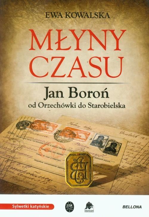 okładka Młyny czasu Jan Boroń od Orzechówki do Starobielska, Książka | Kowalska Ewa