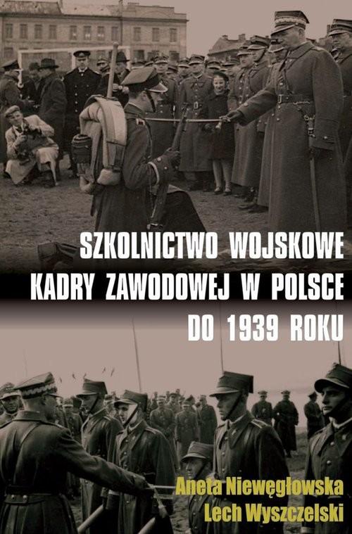 okładka Szkolnictwo wojskowe kadry zawodowej w Polsce do 1939 roku, Książka   Aneta Niewęgłowska, Lech Wyszczelski