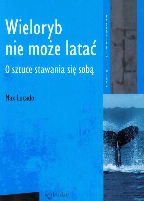 okładka Wieloryb nie może latać O sztuce stawania się sobą, Książka | Lucado Max