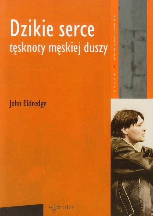 okładka Dzikie serce Tęsknoty męskiej duszyksiążka |  | Eldredge John