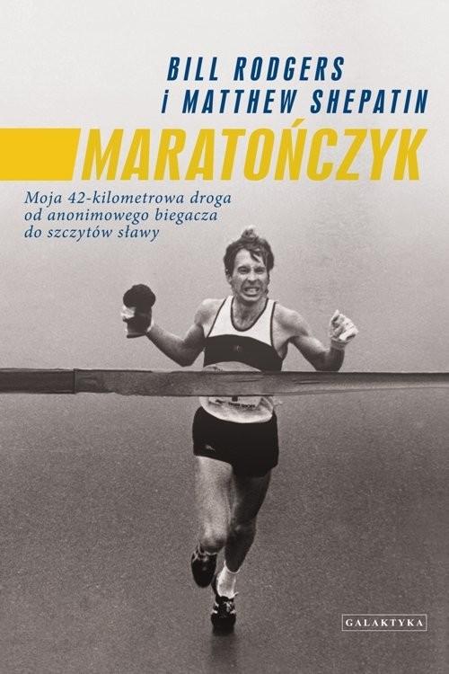 okładka Maratończyk Moja 42 - kilomterowa droga od anonimowego biegacza do szczytów sławy, Książka | Bill Rogers, Matthew Shepatin