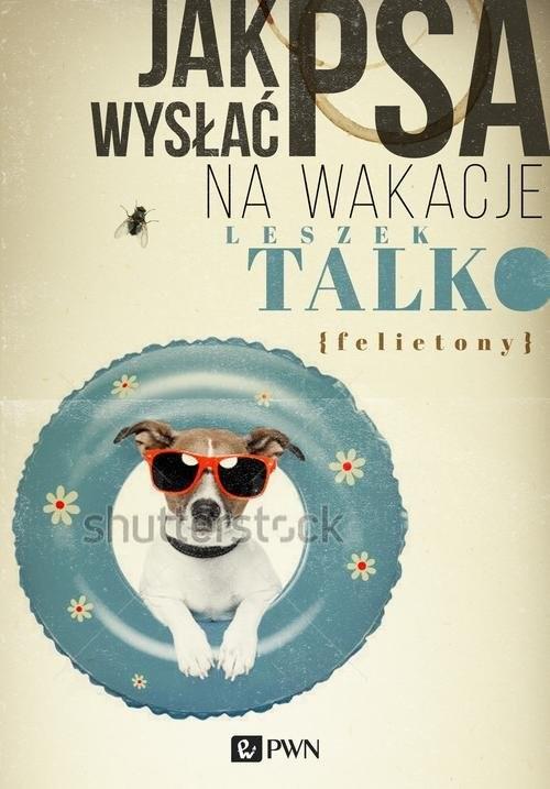 okładka Jak wysłać psa na wakacje Felietonyksiążka |  | Talko Leszek