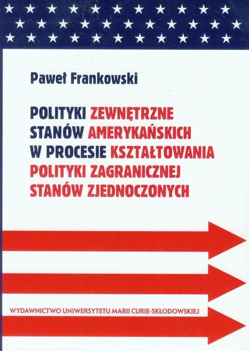 okładka Polityki zewnętrzne stanów amerykańskich w procesie kształtowania polityki zagranicznej Stanów Zjednoczonych, Książka | Paweł  Frankowski