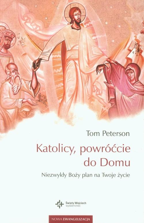 okładka Katolicy, powróćcie do Domu Niezwykły Boży plan na Twoje życie, Książka   Peterson Tom