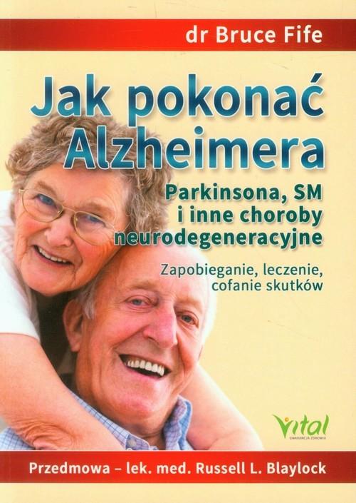 okładka Jak pokonać Alzheimera Parkinsona, SM i inne choroby neurodegeneracyjne Zapobieganie, leczenie, cofanie skutków, Książka | Bruce Fife