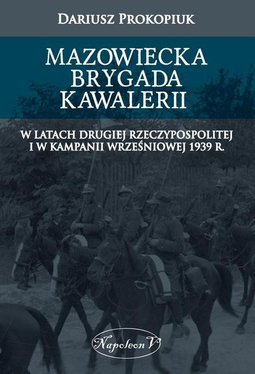 okładka Mazowiecka Brygada Kawalerii W latach Drugiej Rzeczypospolitej oraz podczas Kampanii Wrześniowej 1939, Książka   Prokopiuk Dariusz