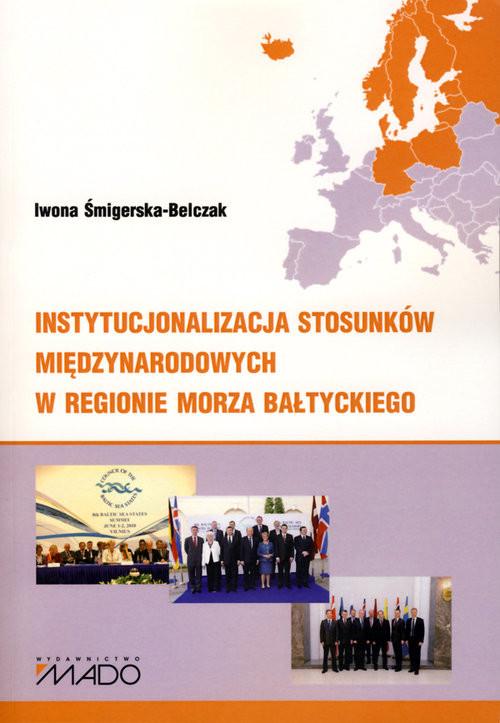 okładka Instytucjonalizacja stosunków międzynarodowych w regionie Morza Bałtyckiego, Książka | Śmigierska-Belczak Iwona