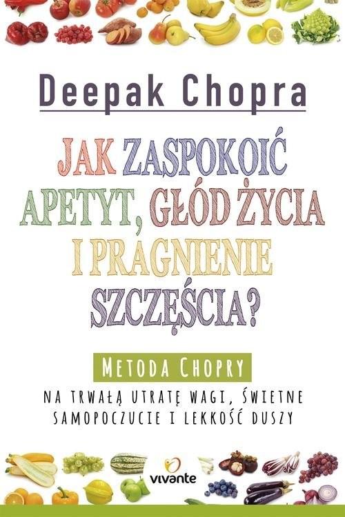 okładka Jak zaspokoić apetyt, głód życia i pragnienie szczęścia? Metoda Chopry na trwałą utratę wagi, świetne samopoczucie i lekkość duszy, Książka   Deepak  Chopra