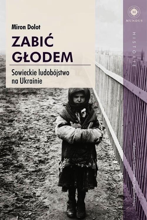 okładka Zabić głodem Sowieckie ludobójstwo na Ukrainie, Książka   Dolot Miron