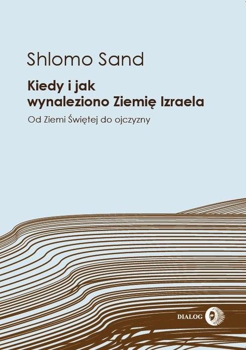 okładka Kiedy i jak wynaleziono Ziemię Izraela Od Ziemi Świętej do ojczyzny, Książka | Sand Shlomo