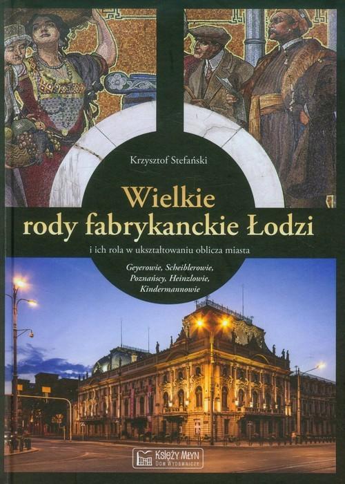 okładka Wielkie rody fabrykanckie Łodzi i ich rola w ukształtowaniu oblicza miasta, Książka   Stefański Krzysztof