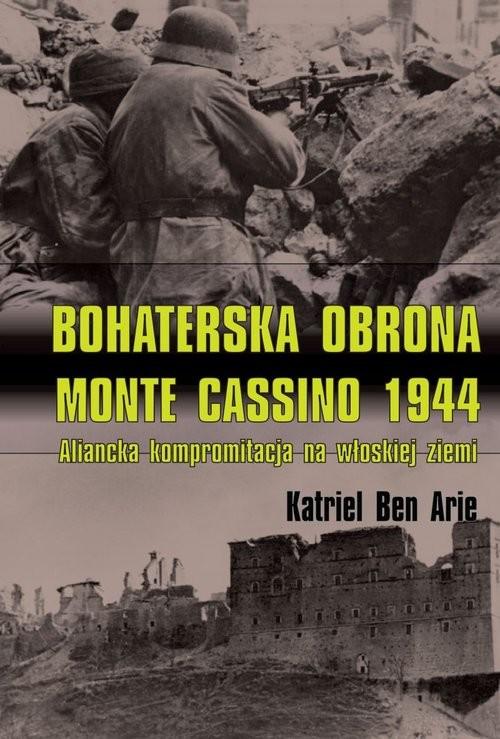 okładka Bohaterska obrona Monte Cassino 1944 Aliancka kompromitacja na włoskiej ziemi, Książka | Arie Katriel Ben