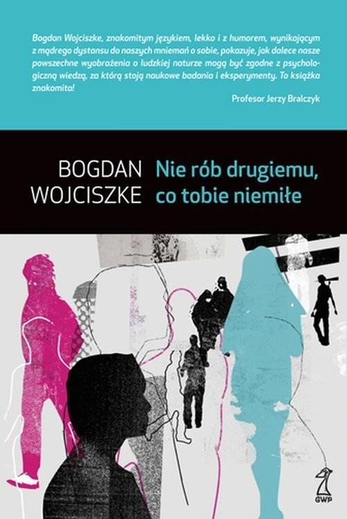 okładka Nie rób drugiemu co tobie niemiłe, Książka | Wojciszke Bogdan