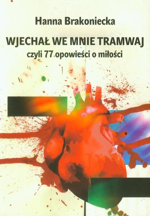 okładka Wjechał we mnie tramwaj czyli 77 opowieści o miłości, Książka | Brakoniecka Hanna