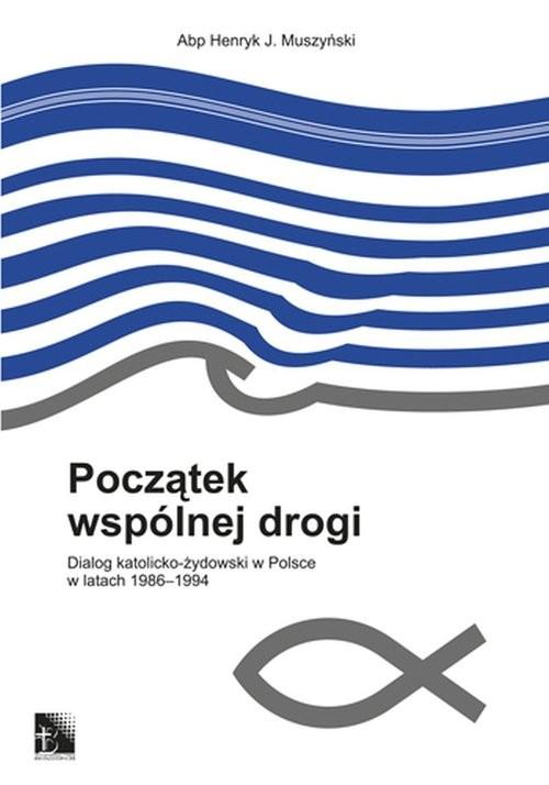 okładka Początek wspólnej drogi Dialog katolicko-żydowski w Polsce w latach 1986-1994, Książka | Henryk J. Muszyński
