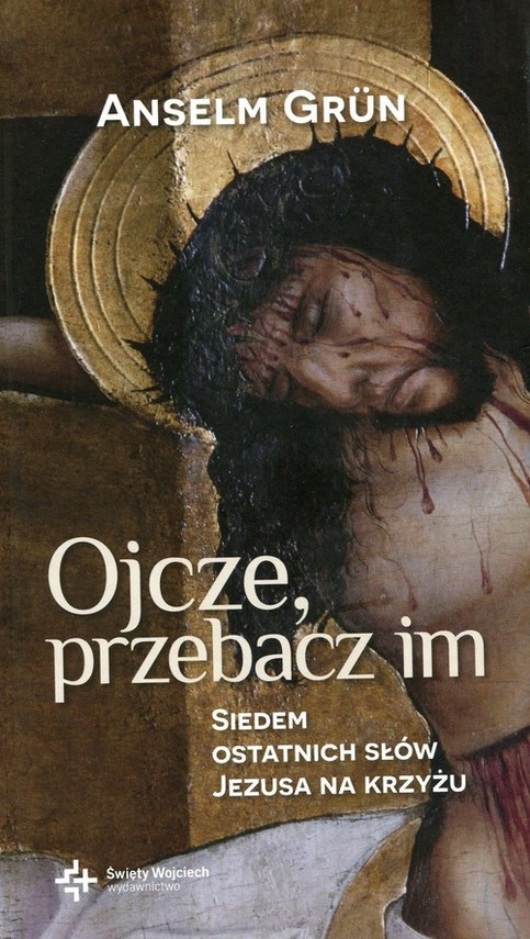 okładka Ojcze przebacz im Siedem ostatnich słów Jezusa na krzyżu, Książka   Grun Anselm