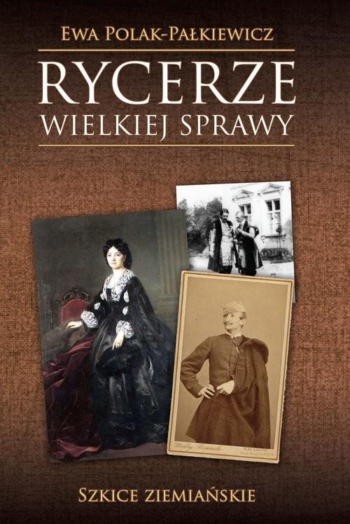okładka Rycerze wielkiej sprawy Szkice ziemiańskie, Książka | Polak-Pałkiewicz Ewa