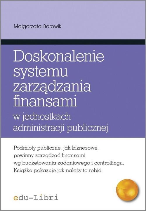 okładka Doskonalenie systemu zarządzania finansami w jednostkach administracji publicznej, Książka | Małgorzata Borowik