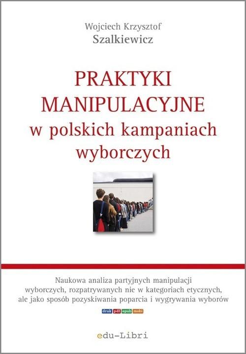 okładka Praktyki manipulacyjne w polskich kampaniach wyborczych, Książka | Wojciech Krzysztof Szalkiewicz