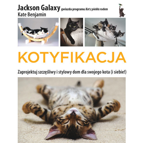 okładka Kotyfikacja  Zaprojektuj szczęśliwy i stylowy dom dla swojego kota (i dla siebie!), Książka | Jackson Galaxy, Kate Benjamin