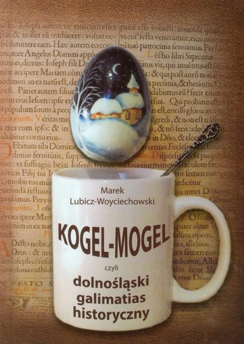 okładka Kogel Mogel czyli dolnośląski galimatias historyczny, Książka | Lubicz-Woyciechowski Marek