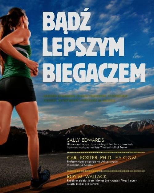 okładka Bądź lepszym biegaczem Naukowo opracowane techniki treningowe, poprawiające szybkość, wytrzymałość i odporność na kontuzje, Książka | Sally Edwards, Carl Foster, Roy M. Wallack