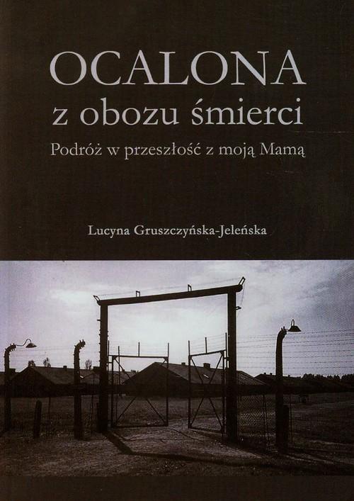 okładka Ocalona z obozu śmierci Podróż w przeszłość z moją Mamą, Książka | Gruszczyńska-Jeleńska Lucyna