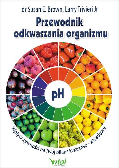 okładka Przewodnik odkwaszania organizmu Wpływ żywności na Twój bilans kwasowo-zasadowy, Książka   Susan Brown, Larry Trivieri