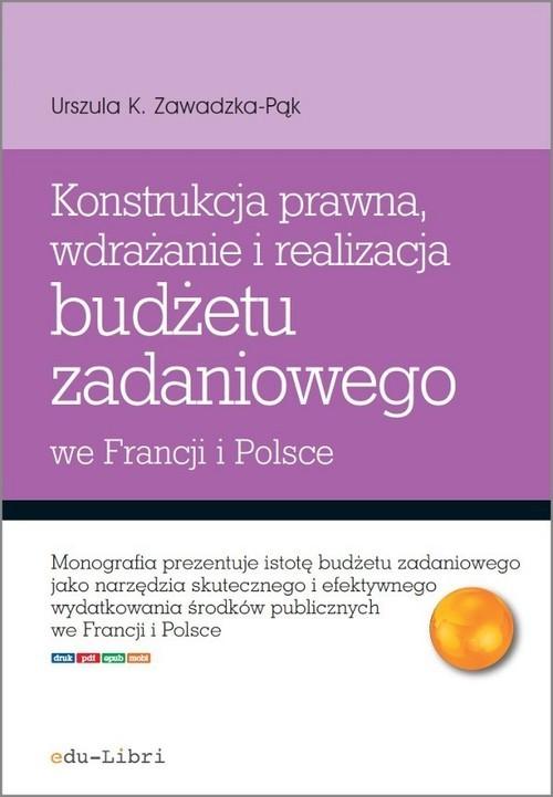 okładka Konstrukcja prawna wdrażanie i realizacja budżetu zadaniowego we Francji i Polsce, Książka | Urszula K. Zawadzka-Pąk