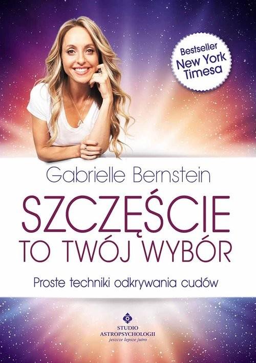 okładka Szczęście to Twój wybór Proste techniki odkrywania cudów, Książka | Bernstein Gabrielle